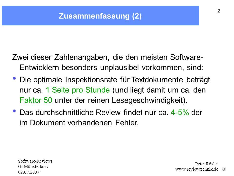 Software-Reviews GI Münsterland 02.07.2007 Peter Rösler www.reviewtechnik.de 2 Zusammenfassung (2) Zwei dieser Zahlenangaben, die den meisten Software- Entwicklern besonders unplausibel vorkommen, sind: Die optimale Inspektionsrate für Textdokumente beträgt nur ca.