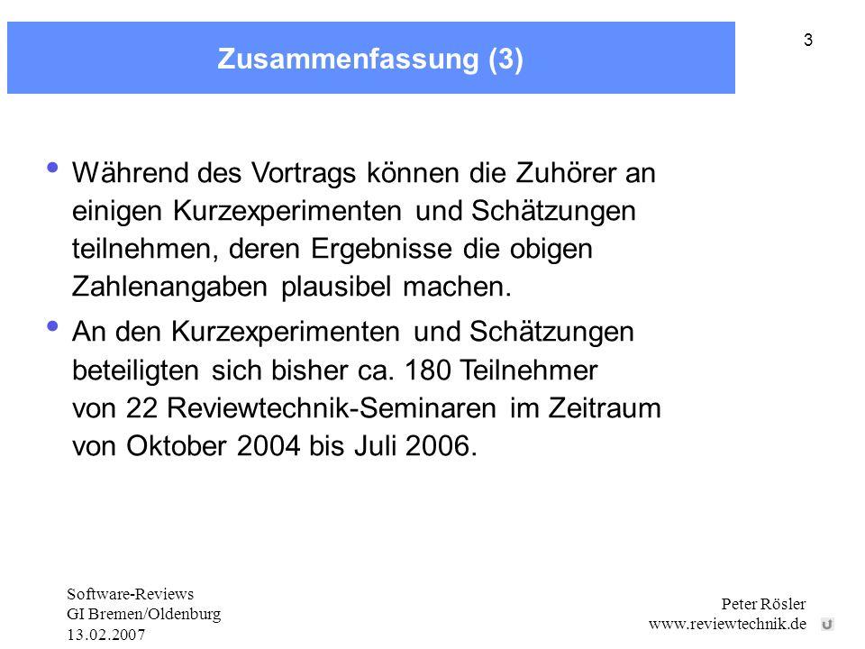 Software-Reviews GI Bremen/Oldenburg 13.02.2007 Peter Rösler www.reviewtechnik.de 3 Zusammenfassung (3) Während des Vortrags können die Zuhörer an einigen Kurzexperimenten und Schätzungen teilnehmen, deren Ergebnisse die obigen Zahlenangaben plausibel machen.