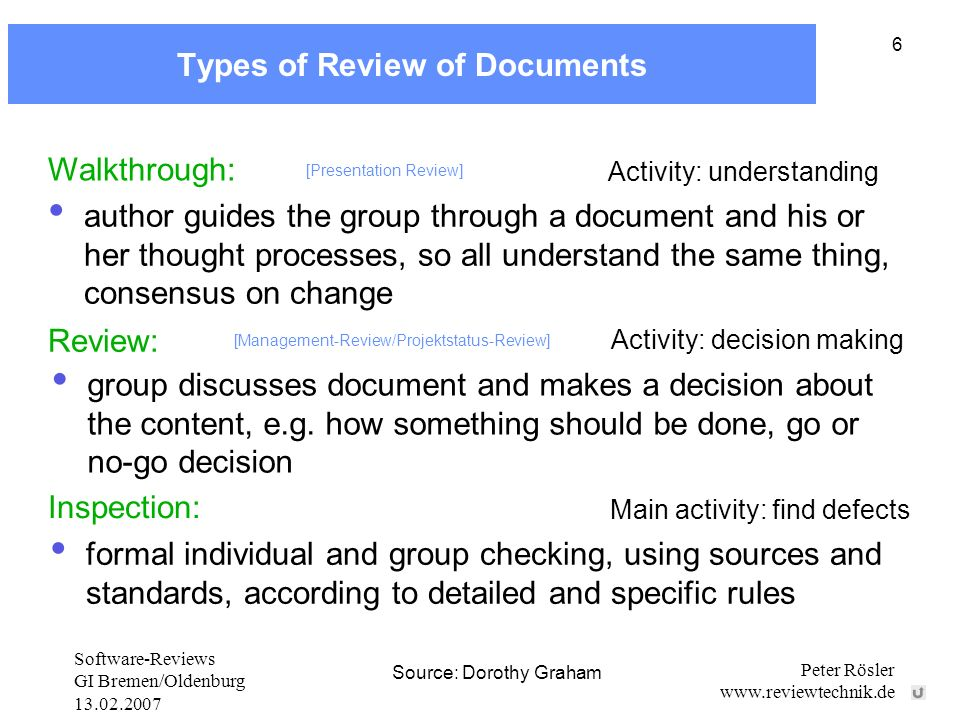 Software-Reviews GI Bremen/Oldenburg 13.02.2007 Peter Rösler www.reviewtechnik.de 6 Types of Review of Documents Source: Dorothy Graham Walkthrough: Activity: understanding author guides the group through a document and his or her thought processes, so all understand the same thing, consensus on change [Presentation Review] Walkthrough: Review: Activity: decision making group discusses document and makes a decision about the content, e.g.