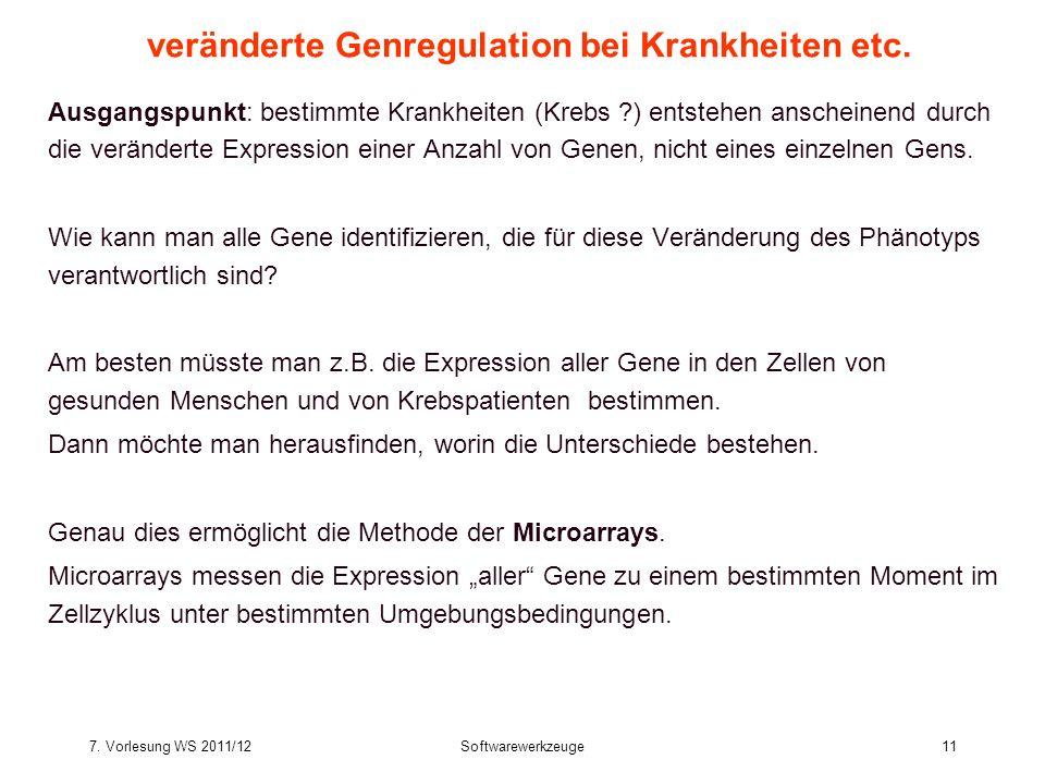 7. Vorlesung WS 2011/12Softwarewerkzeuge11 veränderte Genregulation bei Krankheiten etc. Ausgangspunkt: bestimmte Krankheiten (Krebs ?) entstehen ansc