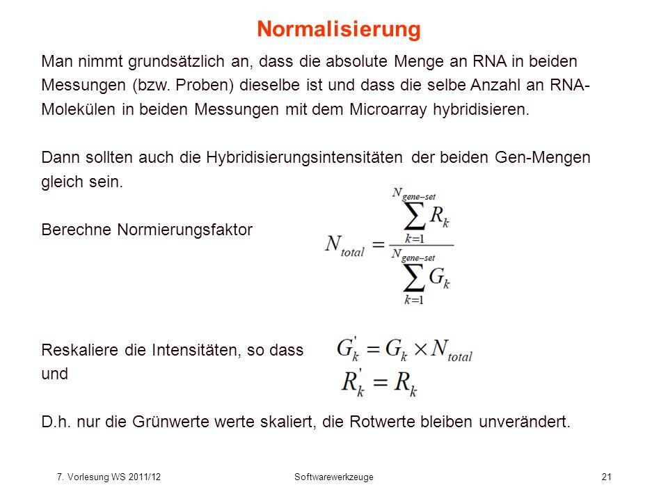 7. Vorlesung WS 2011/12Softwarewerkzeuge21 Normalisierung Man nimmt grundsätzlich an, dass die absolute Menge an RNA in beiden Messungen (bzw. Proben)