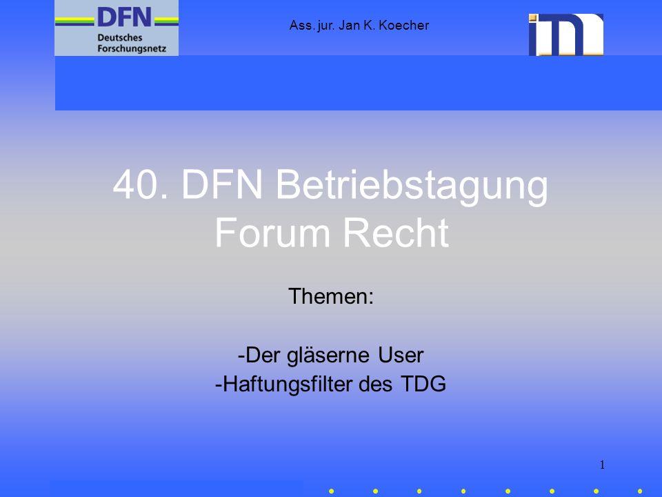 Ass. jur. Jan K. Koecher 1 40. DFN Betriebstagung Forum Recht Themen: -Der gläserne User -Haftungsfilter des TDG