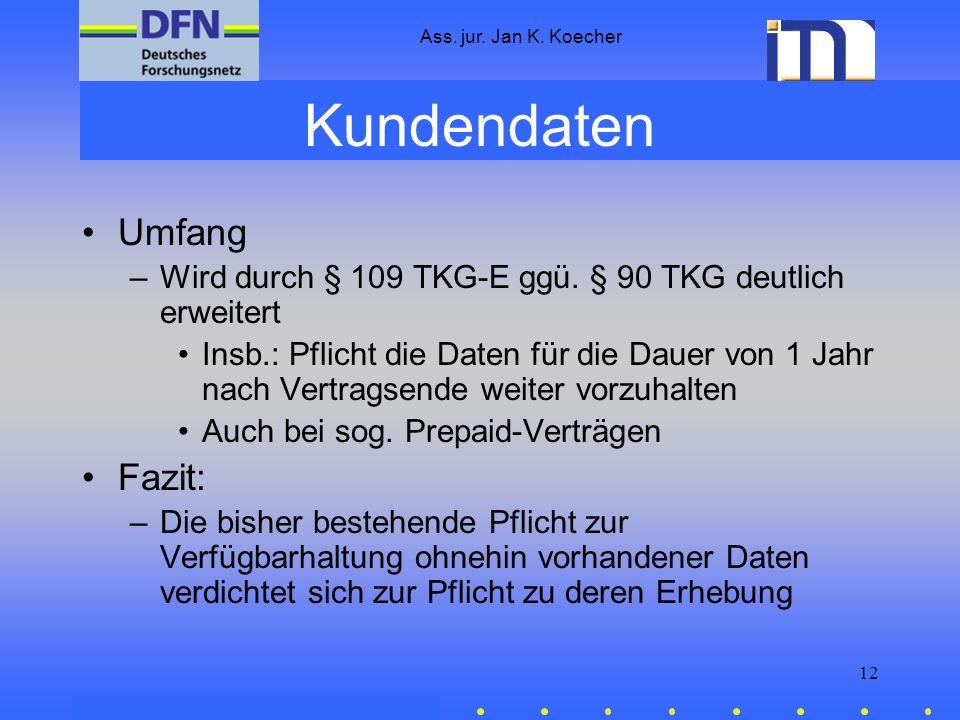 Ass. jur. Jan K. Koecher 12 Kundendaten Umfang –Wird durch § 109 TKG-E ggü. § 90 TKG deutlich erweitert Insb.: Pflicht die Daten für die Dauer von 1 J