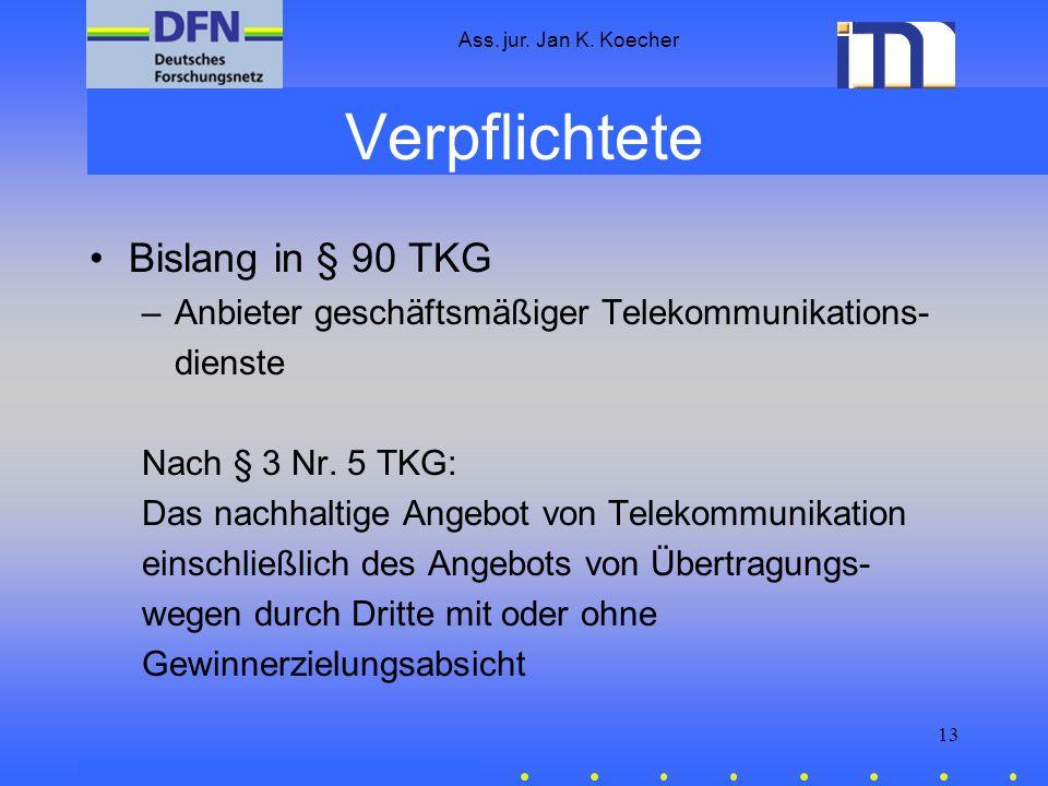 Ass. jur. Jan K. Koecher 13 Verpflichtete Bislang in § 90 TKG –Anbieter geschäftsmäßiger Telekommunikations- dienste Nach § 3 Nr. 5 TKG: Das nachhalti