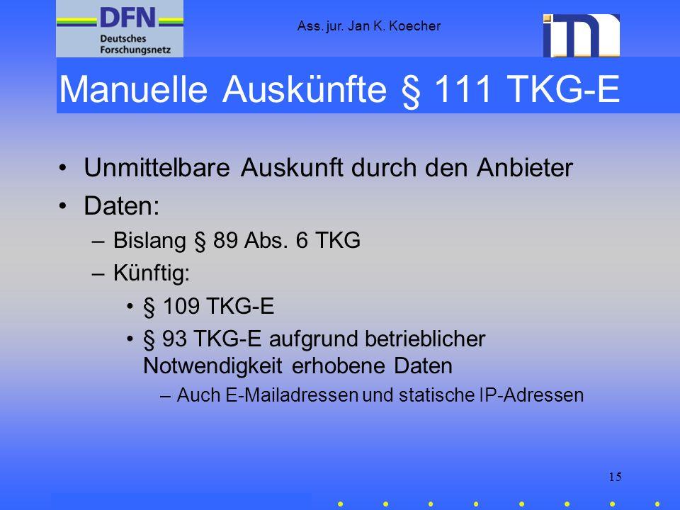 Ass. jur. Jan K. Koecher 15 Manuelle Auskünfte § 111 TKG-E Unmittelbare Auskunft durch den Anbieter Daten: –Bislang § 89 Abs. 6 TKG –Künftig: § 109 TK