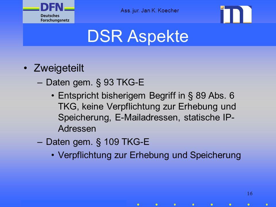 Ass. jur. Jan K. Koecher 16 DSR Aspekte Zweigeteilt –Daten gem. § 93 TKG-E Entspricht bisherigem Begriff in § 89 Abs. 6 TKG, keine Verpflichtung zur E