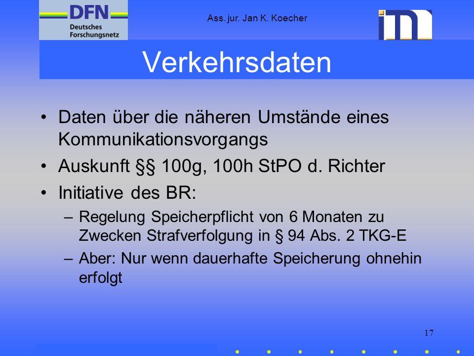 Ass. jur. Jan K. Koecher 17 Verkehrsdaten Daten über die näheren Umstände eines Kommunikationsvorgangs Auskunft §§ 100g, 100h StPO d. Richter Initiati