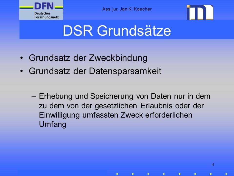 Ass. jur. Jan K. Koecher 4 DSR Grundsätze Grundsatz der Zweckbindung Grundsatz der Datensparsamkeit –Erhebung und Speicherung von Daten nur in dem zu