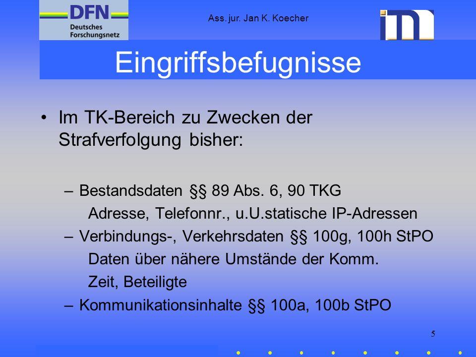 Ass. jur. Jan K. Koecher 5 Eingriffsbefugnisse Im TK-Bereich zu Zwecken der Strafverfolgung bisher: –Bestandsdaten §§ 89 Abs. 6, 90 TKG Adresse, Telef