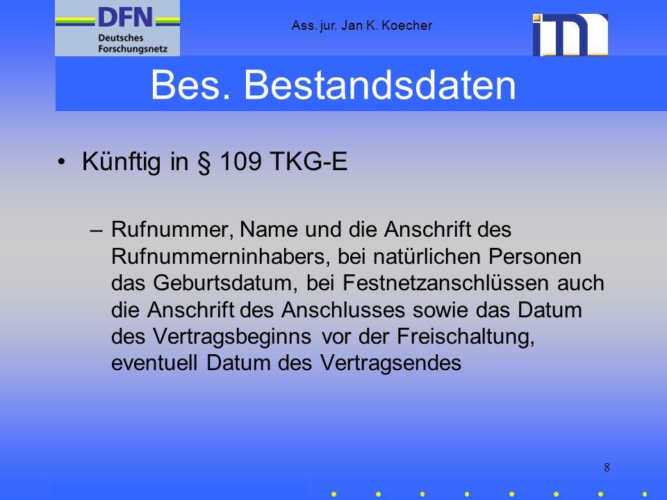 Ass. jur. Jan K. Koecher 8 Bes. Bestandsdaten Künftig in § 109 TKG-E –Rufnummer, Name und die Anschrift des Rufnummerninhabers, bei natürlichen Person
