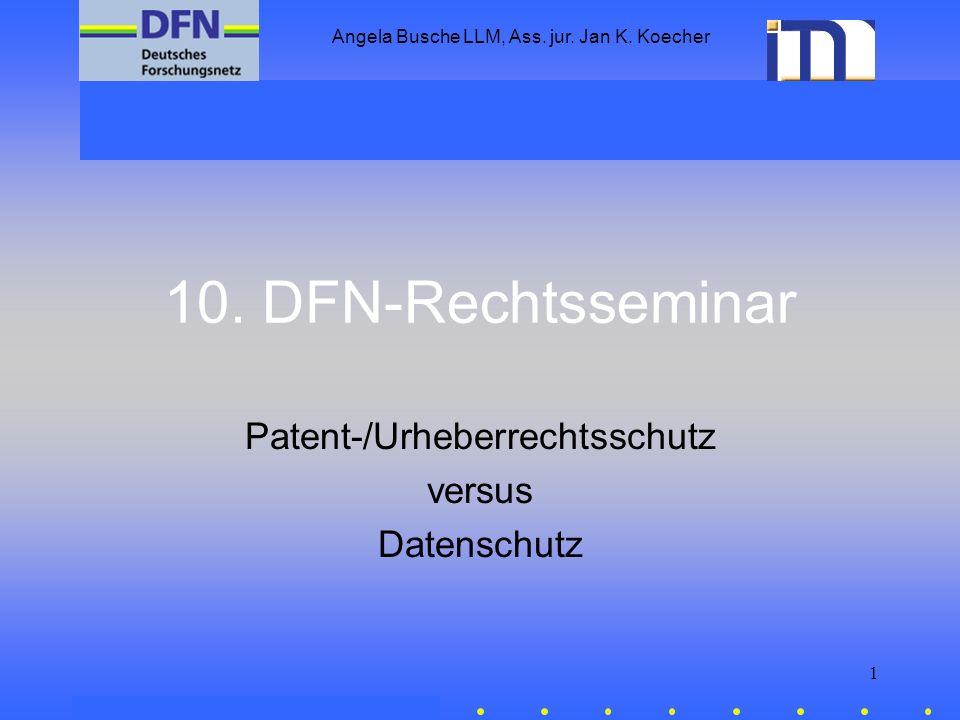 Angela Busche LLM, Ass. jur. Jan K. Koecher 1 10. DFN-Rechtsseminar Patent-/Urheberrechtsschutz versus Datenschutz