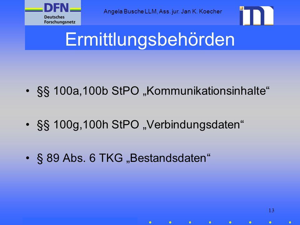 Angela Busche LLM, Ass. jur. Jan K. Koecher 13 Ermittlungsbehörden §§ 100a,100b StPO Kommunikationsinhalte §§ 100g,100h StPO Verbindungsdaten § 89 Abs