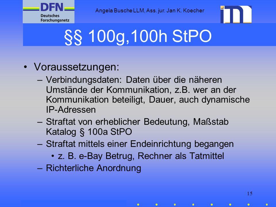 Angela Busche LLM, Ass. jur. Jan K. Koecher 15 §§ 100g,100h StPO Voraussetzungen: –Verbindungsdaten: Daten über die näheren Umstände der Kommunikation