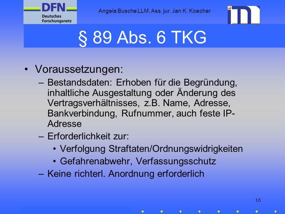 Angela Busche LLM, Ass. jur. Jan K. Koecher 16 § 89 Abs. 6 TKG Voraussetzungen: –Bestandsdaten: Erhoben für die Begründung, inhaltliche Ausgestaltung