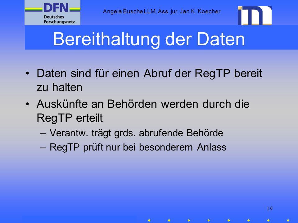 Angela Busche LLM, Ass. jur. Jan K. Koecher 19 Bereithaltung der Daten Daten sind für einen Abruf der RegTP bereit zu halten Auskünfte an Behörden wer