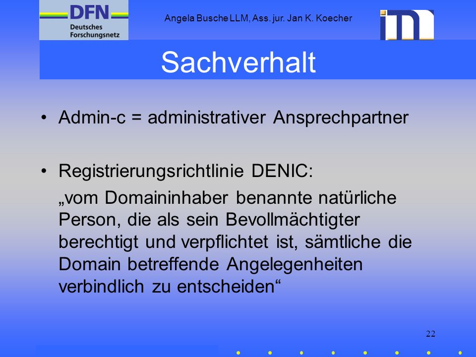 Angela Busche LLM, Ass. jur. Jan K. Koecher 22 Sachverhalt Admin-c = administrativer Ansprechpartner Registrierungsrichtlinie DENIC: vom Domaininhaber