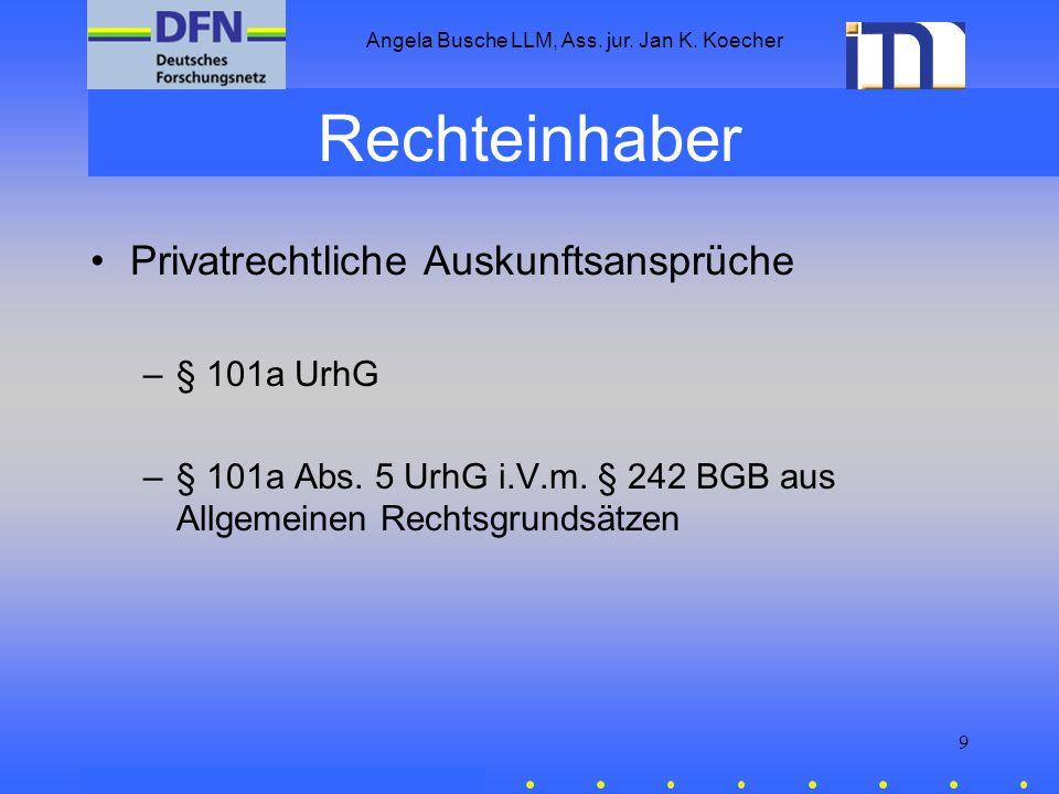 Angela Busche LLM, Ass. jur. Jan K. Koecher 9 Rechteinhaber Privatrechtliche Auskunftsansprüche –§ 101a UrhG –§ 101a Abs. 5 UrhG i.V.m. § 242 BGB aus