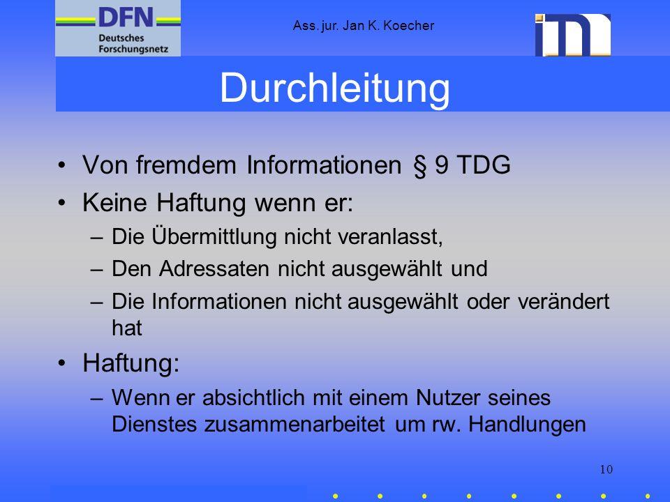 Ass. jur. Jan K. Koecher 10 Durchleitung Von fremdem Informationen § 9 TDG Keine Haftung wenn er: –Die Übermittlung nicht veranlasst, –Den Adressaten
