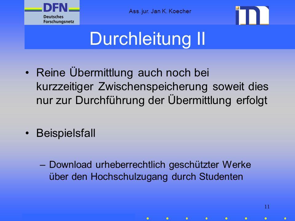 Ass. jur. Jan K. Koecher 11 Durchleitung II Reine Übermittlung auch noch bei kurzzeitiger Zwischenspeicherung soweit dies nur zur Durchführung der Übe