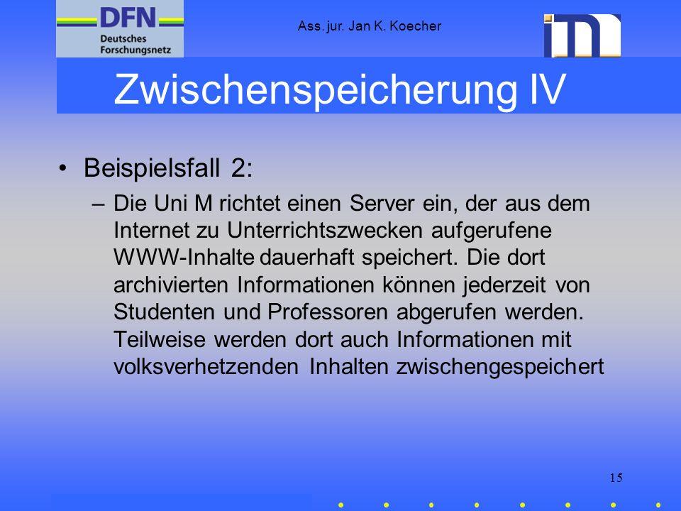 Ass. jur. Jan K. Koecher 15 Zwischenspeicherung IV Beispielsfall 2: –Die Uni M richtet einen Server ein, der aus dem Internet zu Unterrichtszwecken au
