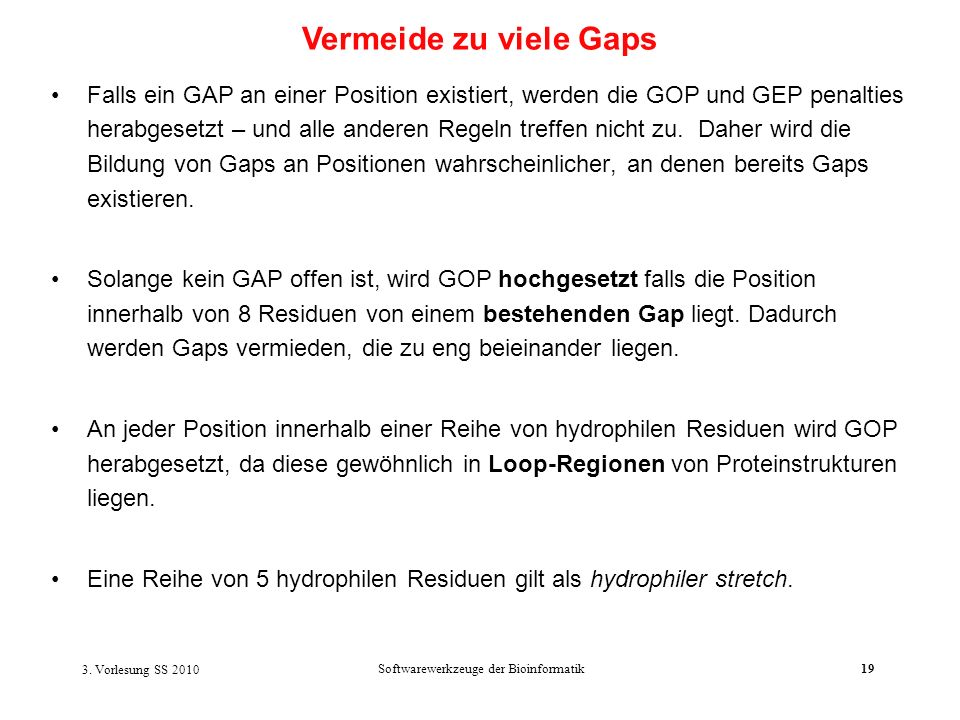 3. Vorlesung SS 2010 Softwarewerkzeuge der Bioinformatik19 Falls ein GAP an einer Position existiert, werden die GOP und GEP penalties herabgesetzt –