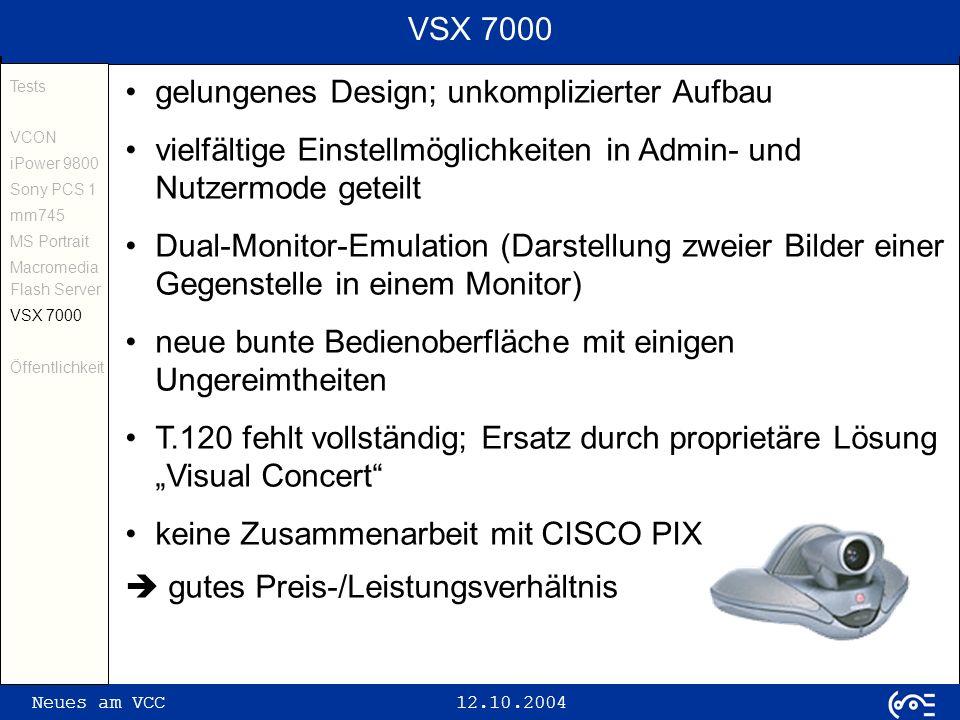 Neues am VCC 12.10.2004 VSX 7000 gelungenes Design; unkomplizierter Aufbau vielfältige Einstellmöglichkeiten in Admin- und Nutzermode geteilt Dual-Monitor-Emulation (Darstellung zweier Bilder einer Gegenstelle in einem Monitor) neue bunte Bedienoberfläche mit einigen Ungereimtheiten T.120 fehlt vollständig; Ersatz durch proprietäre Lösung Visual Concert keine Zusammenarbeit mit CISCO PIX gutes Preis-/Leistungsverhältnis Tests VCON iPower 9800 Sony PCS 1 mm745 MS Portrait Macromedia Flash Server VSX 7000 Öffentlichkeit