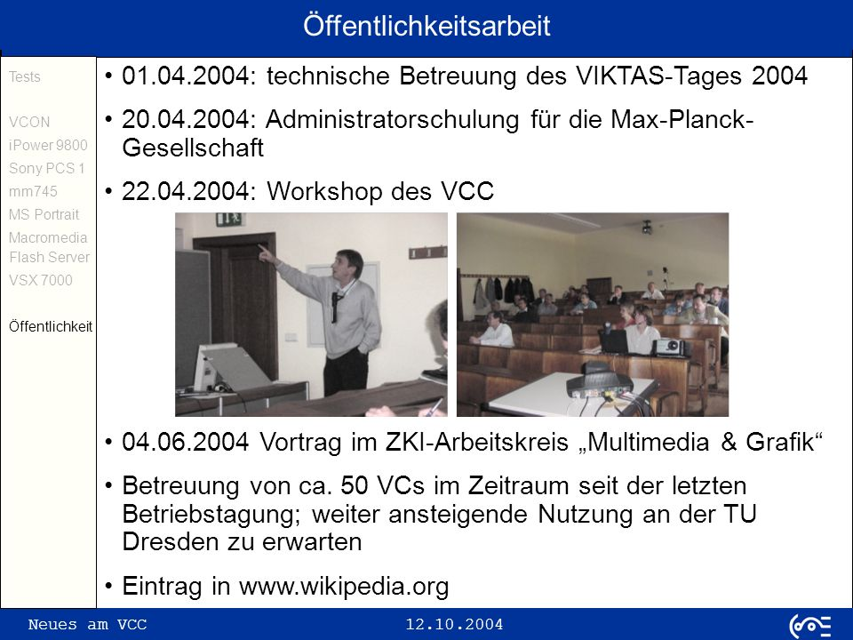 Neues am VCC 12.10.2004 Öffentlichkeitsarbeit Tests VCON iPower 9800 Sony PCS 1 mm745 MS Portrait Macromedia Flash Server VSX 7000 Öffentlichkeit 01.04.2004: technische Betreuung des VIKTAS-Tages 2004 20.04.2004: Administratorschulung für die Max-Planck- Gesellschaft 22.04.2004: Workshop des VCC 04.06.2004 Vortrag im ZKI-Arbeitskreis Multimedia & Grafik Betreuung von ca.