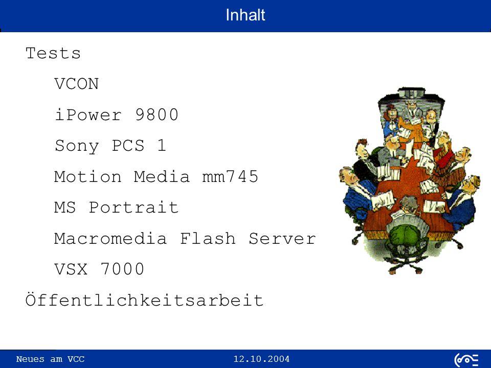 Neues am VCC 12.10.2004 VCON Tests VCON iPower 9800 Sony PCS 1 mm745 MS Portrait Macromedia Flash Server VSX 7000 Öffentlichkeit seit Wechsel des MCU Software-Releases vermehrte Probleme mit Geräten der Fa.
