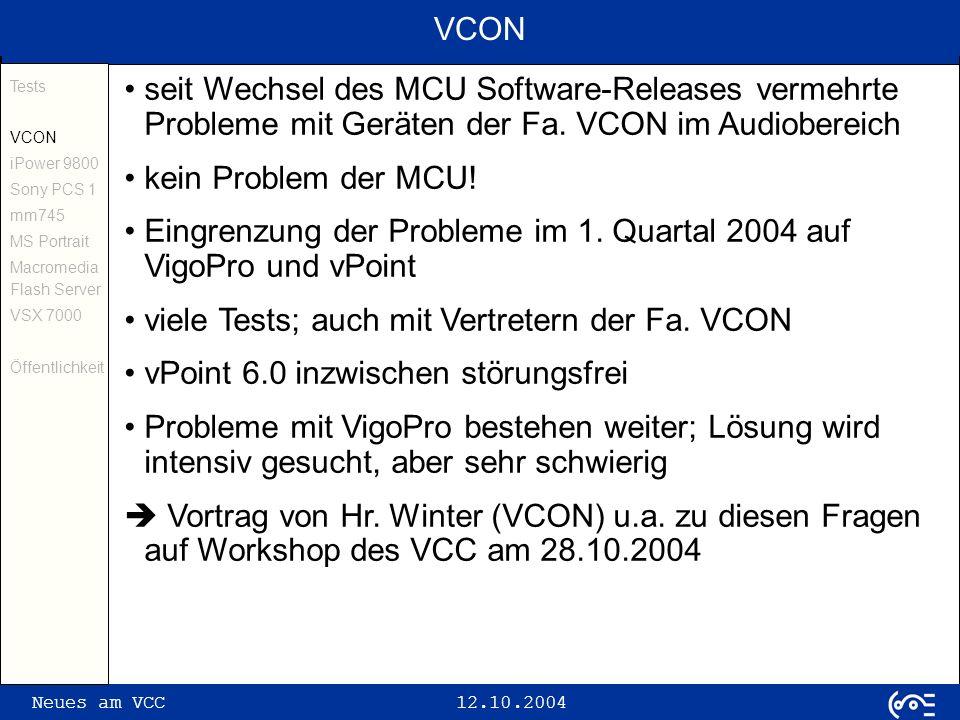 Neues am VCC 12.10.2004 iPower 9800 (I) Tests VCON iPower 9800 Sony PCS 1 mm745 MS Portrait Macromedia Flash Server VSX 7000 Öffentlichkeit Desktop-System, welches auf Windows-PC basiert Tests im April/Mai 2004 mit SW 5.2.0.828 und 6.0 strikte Trennung von Anwenderoberfläche und Administration (2 unterschiedliche Programme; nicht gleichzeitig ausführbar) leicht und intuitiv bedienbar sorgsame Abstimmung mit anderen VC-Geräten nötig; sonst kein Verbindungsaufbau (TANDBERG und Polycom!) 4CIF-Bilder möglich; erfolgreich mit TANDBERG 6000 getestet