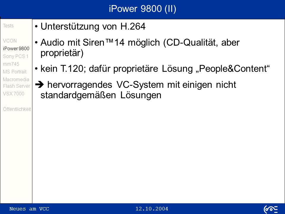 Neues am VCC 12.10.2004 iPower 9800 (II) Tests VCON iPower 9800 Sony PCS 1 mm745 MS Portrait Macromedia Flash Server VSX 7000 Öffentlichkeit Unterstützung von H.264 Audio mit Siren14 möglich (CD-Qualität, aber proprietär) kein T.120; dafür proprietäre Lösung People&Content hervorragendes VC-System mit einigen nicht standardgemäßen Lösungen