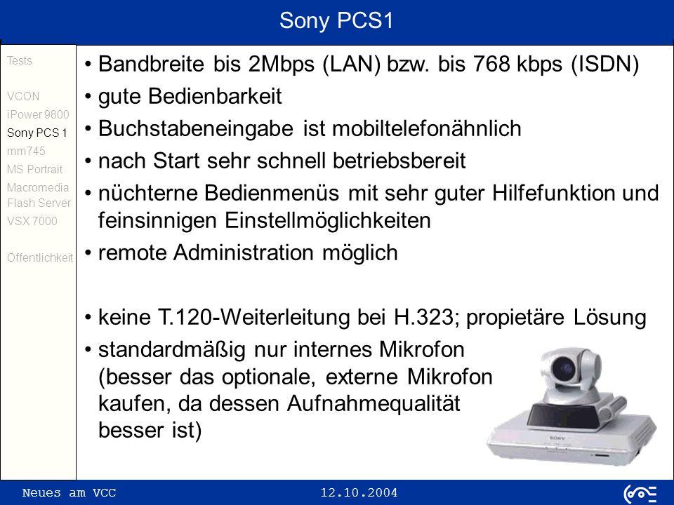 Neues am VCC 12.10.2004 Motion Media mm745 (I) Tests VCON iPower 9800 Sony PCS 1 mm745 MS Portrait Macromedia Flash Server VSX 7000 Öffentlichkeit Settop-System mit integriertem Webbrowser für Konferenzen bis 2 Mbps im LAN; Aussehen einem Bildtelefon sehr stark ähnlich Betriebssystem ist VxWorks Test im Juni 2004 mit SW 2.00 schneller Aufbau; alle Anleitungen momentan nur in englisch nicht intuitiv bedienbar; oftmals an Telefon angelehnt (z.B.
