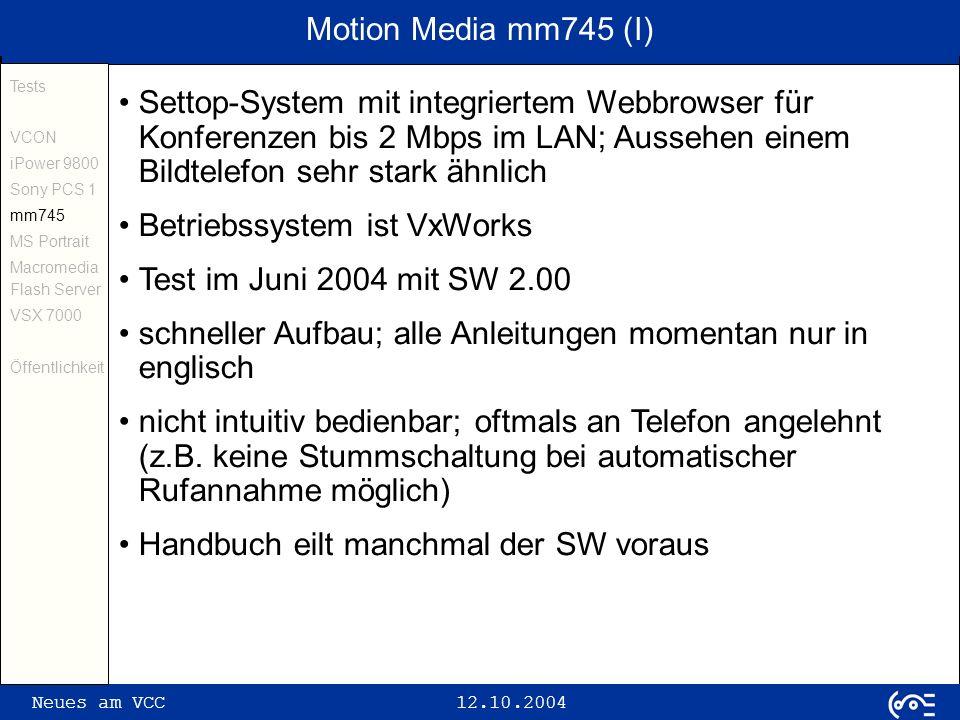 Neues am VCC 12.10.2004 Motion Media mm745 (II) Tests VCON iPower 9800 Sony PCS 1 mm745 MS Portrait Macromedia Flash Server VSX 7000 Öffentlichkeit verschiedene Nutzerlevel definierbar alle Audio- und Videotests in guter bis sehr guter Qualität Gerät des zweiten Blicks mit gutem Preis-Leistungs- Verhältnis (ca.