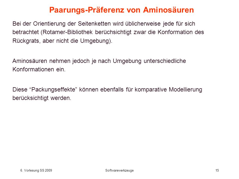 6. Vorlesung SS 2009Softwarewerkzeuge15 Paarungs-Präferenz von Aminosäuren Bei der Orientierung der Seitenketten wird üblicherweise jede für sich betr