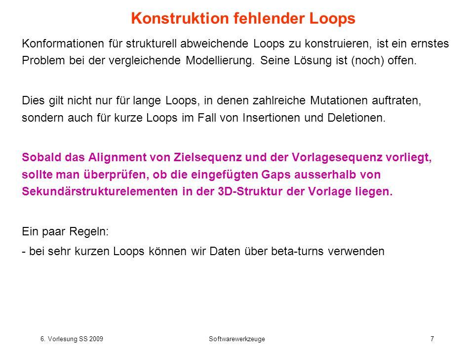 6. Vorlesung SS 2009Softwarewerkzeuge7 Konformationen für strukturell abweichende Loops zu konstruieren, ist ein ernstes Problem bei der vergleichende