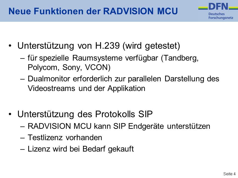Seite 4 Neue Funktionen der RADVISION MCU Unterstützung von H.239 (wird getestet) –für spezielle Raumsysteme verfügbar (Tandberg, Polycom, Sony, VCON) –Dualmonitor erforderlich zur parallelen Darstellung des Videostreams und der Applikation Unterstützung des Protokolls SIP –RADVISION MCU kann SIP Endgeräte unterstützen –Testlizenz vorhanden –Lizenz wird bei Bedarf gekauft