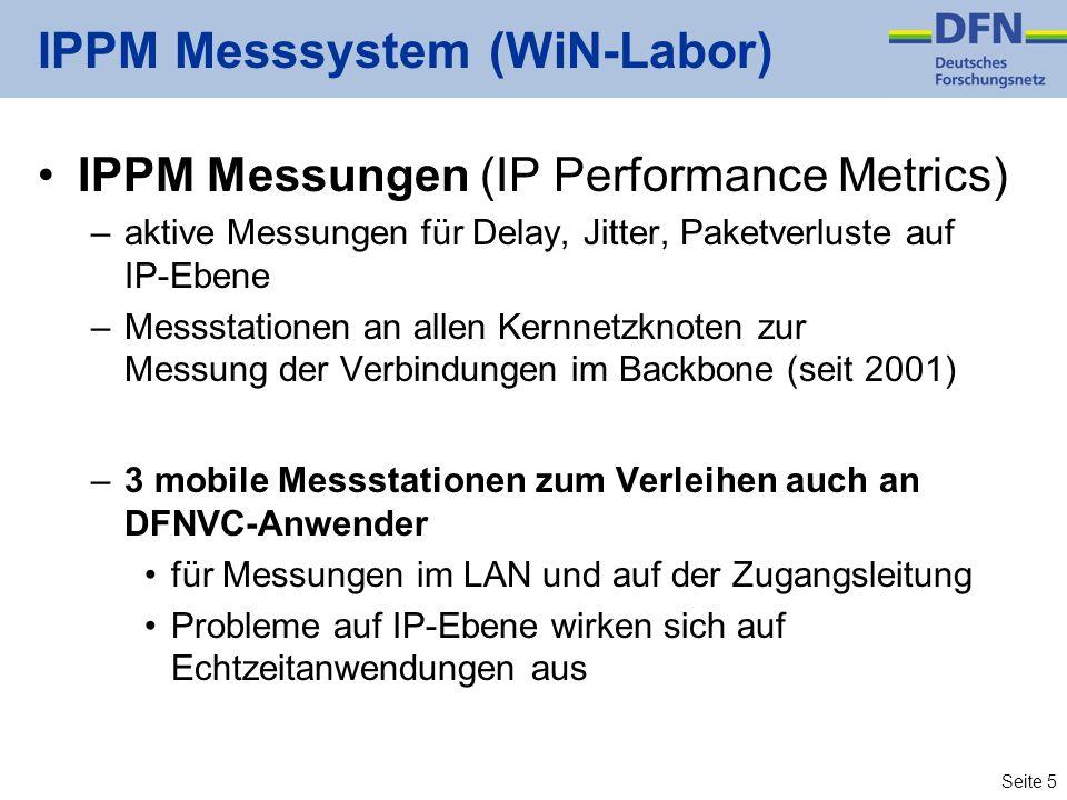 Seite 5 IPPM Messsystem (WiN-Labor) IPPM Messungen (IP Performance Metrics) –aktive Messungen für Delay, Jitter, Paketverluste auf IP-Ebene –Messstationen an allen Kernnetzknoten zur Messung der Verbindungen im Backbone (seit 2001) –3 mobile Messstationen zum Verleihen auch an DFNVC-Anwender für Messungen im LAN und auf der Zugangsleitung Probleme auf IP-Ebene wirken sich auf Echtzeitanwendungen aus