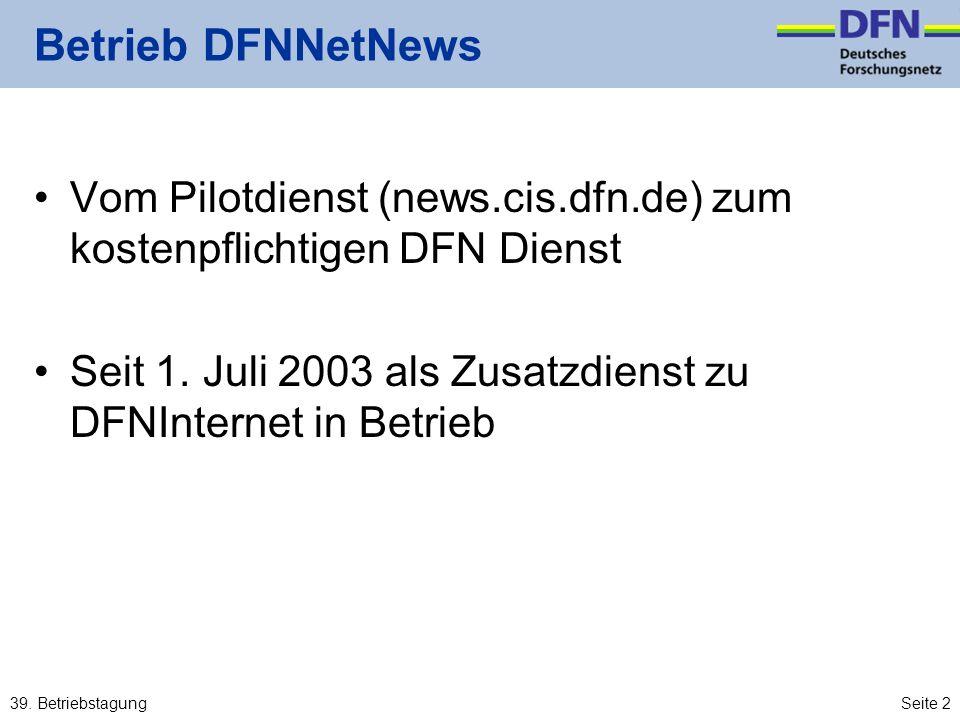 39. BetriebstagungSeite 2 Betrieb DFNNetNews Vom Pilotdienst (news.cis.dfn.de) zum kostenpflichtigen DFN Dienst Seit 1. Juli 2003 als Zusatzdienst zu