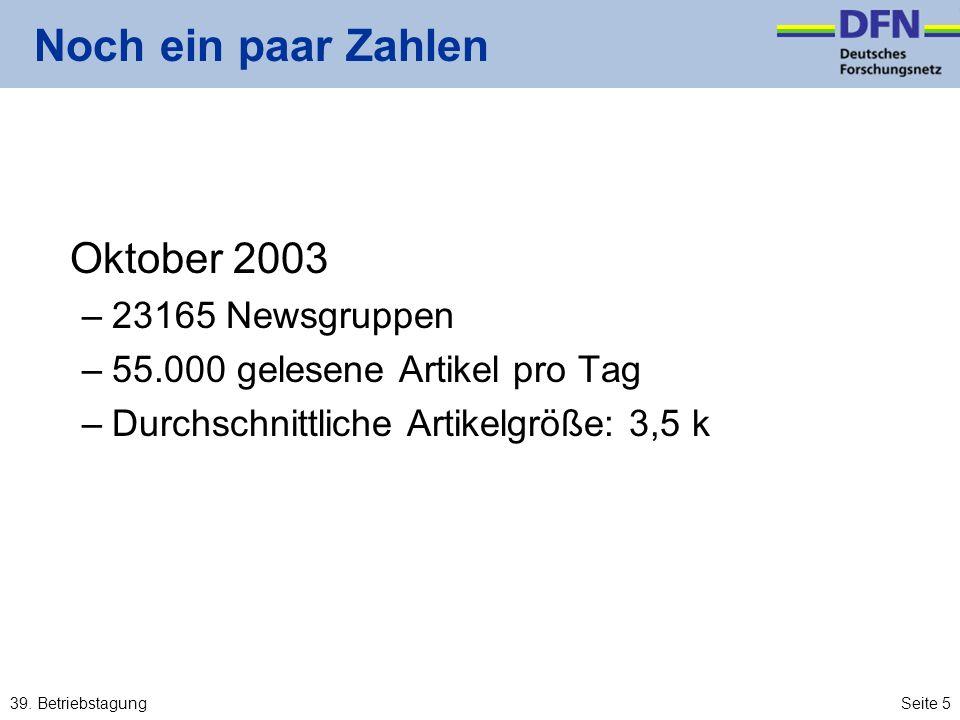 39. BetriebstagungSeite 5 Noch ein paar Zahlen Oktober 2003 –23165 Newsgruppen –55.000 gelesene Artikel pro Tag –Durchschnittliche Artikelgröße: 3,5 k