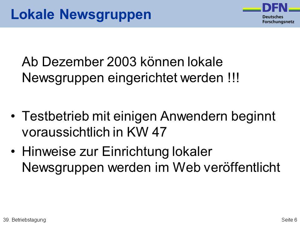 39. BetriebstagungSeite 6 Lokale Newsgruppen Ab Dezember 2003 können lokale Newsgruppen eingerichtet werden !!! Testbetrieb mit einigen Anwendern begi
