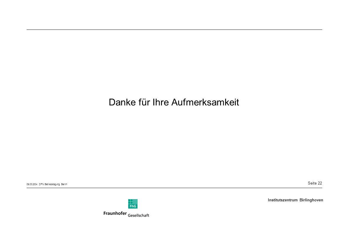 Seite 22 09.03.2004 DFN Betriebstagung Berlin Institutszentrum Birlinghoven Danke für Ihre Aufmerksamkeit