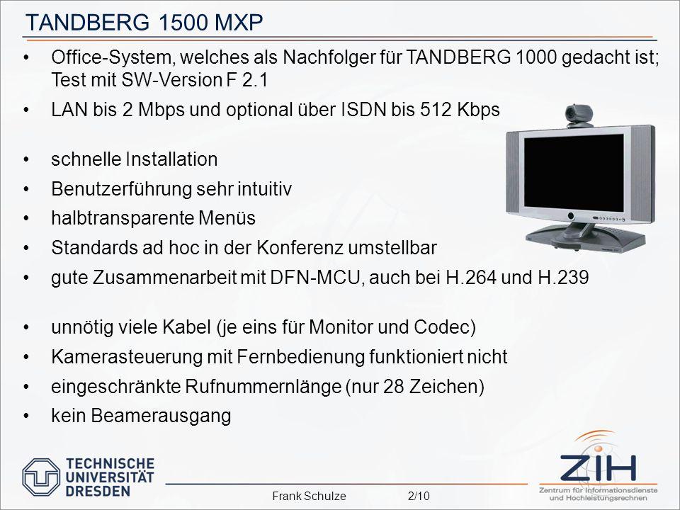 TANDBERG 1500 MXP Office-System, welches als Nachfolger für TANDBERG 1000 gedacht ist; Test mit SW-Version F 2.1 LAN bis 2 Mbps und optional über ISDN bis 512 Kbps schnelle Installation Benutzerführung sehr intuitiv halbtransparente Menüs Standards ad hoc in der Konferenz umstellbar gute Zusammenarbeit mit DFN-MCU, auch bei H.264 und H.239 unnötig viele Kabel (je eins für Monitor und Codec) Kamerasteuerung mit Fernbedienung funktioniert nicht eingeschränkte Rufnummernlänge (nur 28 Zeichen) kein Beamerausgang Frank Schulze2/10