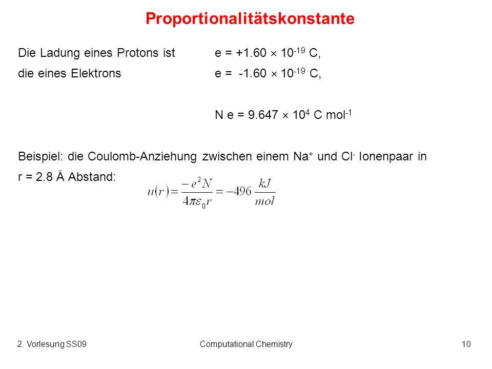 2. Vorlesung SS09Computational Chemistry10 Proportionalitätskonstante Die Ladung eines Protons ist e = +1.60 10 -19 C, die eines Elektronse = -1.60 10