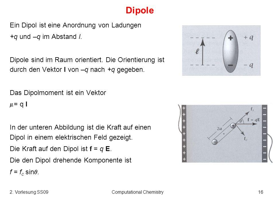 2. Vorlesung SS09Computational Chemistry16 Dipole Ein Dipol ist eine Anordnung von Ladungen +q und –q im Abstand l. Dipole sind im Raum orientiert. Di
