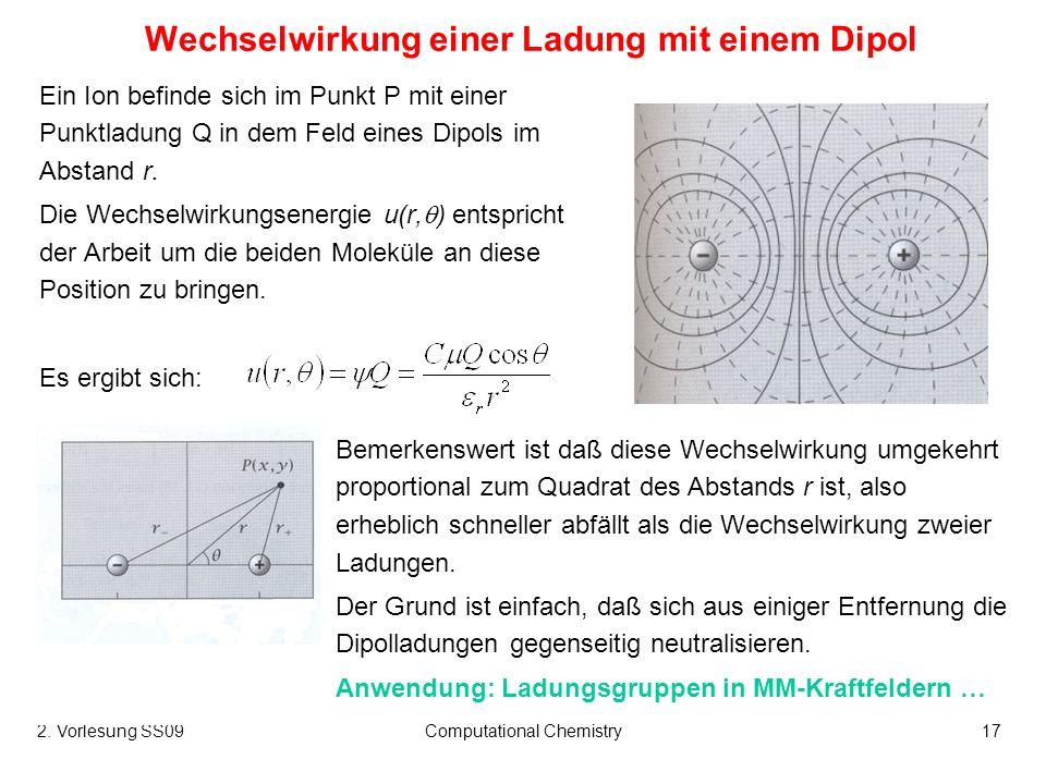 2. Vorlesung SS09Computational Chemistry17 Wechselwirkung einer Ladung mit einem Dipol Ein Ion befinde sich im Punkt P mit einer Punktladung Q in dem
