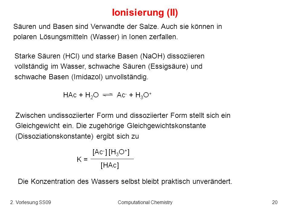 2. Vorlesung SS09Computational Chemistry20 Ionisierung (II) Säuren und Basen sind Verwandte der Salze. Auch sie können in polaren Lösungsmitteln (Wass