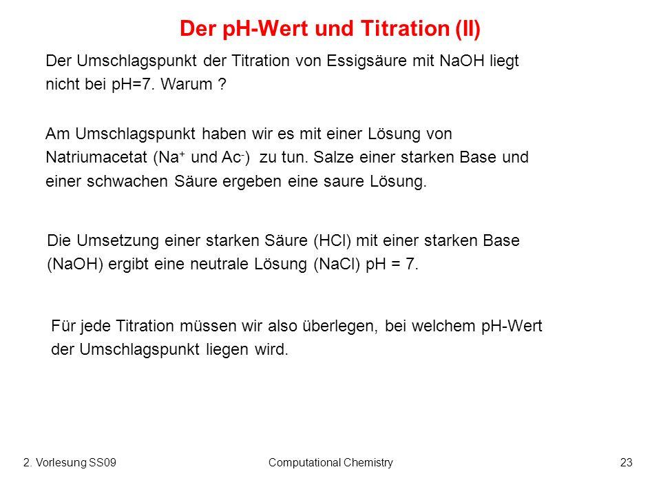 2. Vorlesung SS09Computational Chemistry23 Der pH-Wert und Titration (II) Am Umschlagspunkt haben wir es mit einer Lösung von Natriumacetat (Na + und