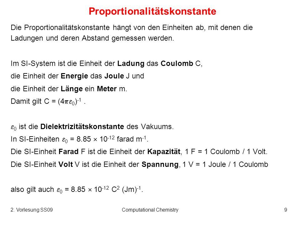 2. Vorlesung SS09Computational Chemistry9 Proportionalitätskonstante Die Proportionalitätskonstante hängt von den Einheiten ab, mit denen die Ladungen