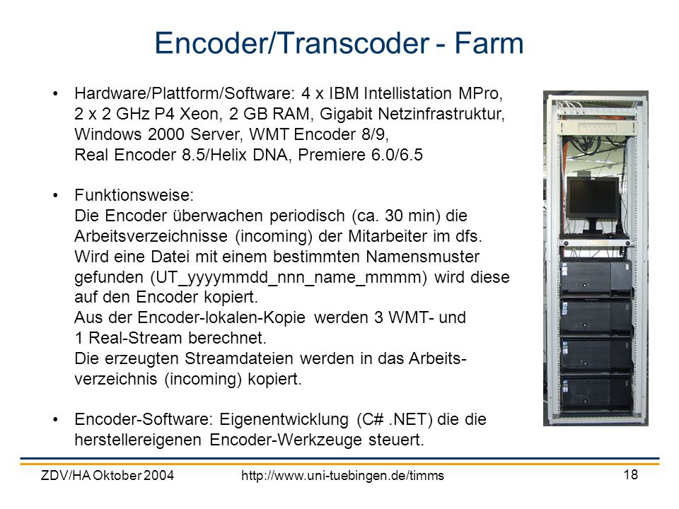 ZDV/HA Oktober 2004http://www.uni-tuebingen.de/timms 18 Encoder/Transcoder - Farm Hardware/Plattform/Software: 4 x IBM Intellistation MPro, 2 x 2 GHz P4 Xeon, 2 GB RAM, Gigabit Netzinfrastruktur, Windows 2000 Server, WMT Encoder 8/9, Real Encoder 8.5/Helix DNA, Premiere 6.0/6.5 Funktionsweise: Die Encoder überwachen periodisch (ca.