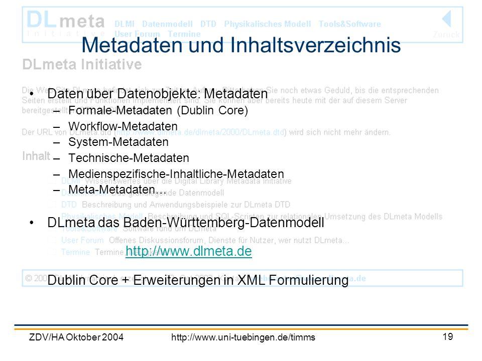 ZDV/HA Oktober 2004http://www.uni-tuebingen.de/timms 19 Metadaten und Inhaltsverzeichnis Daten über Datenobjekte: Metadaten –Formale-Metadaten (Dublin