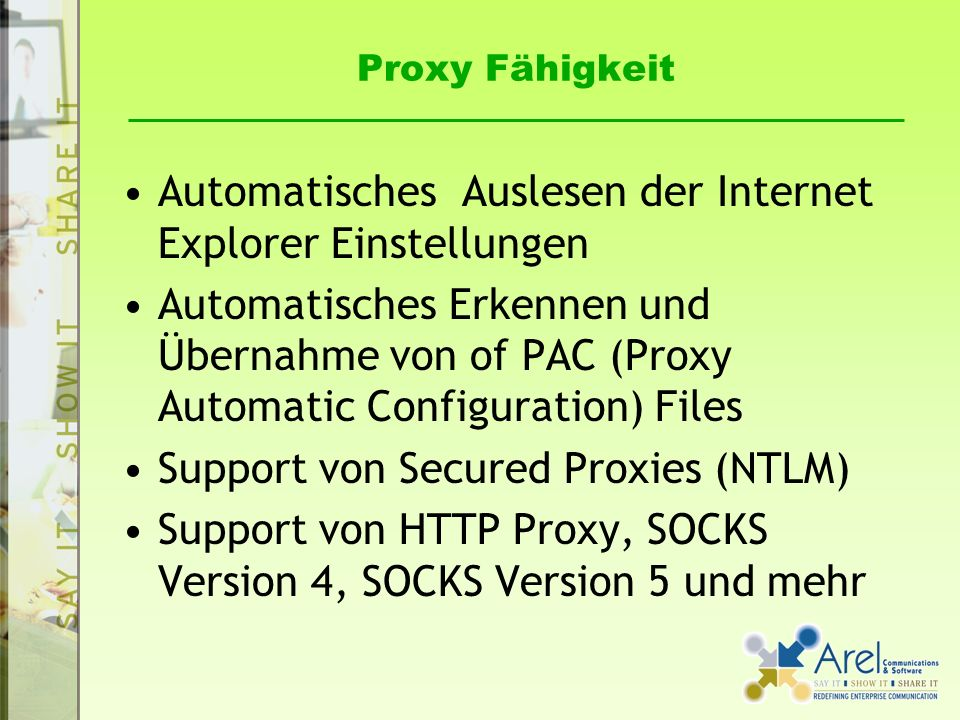 Proxy Fähigkeit Automatisches Auslesen der Internet Explorer Einstellungen Automatisches Erkennen und Übernahme von of PAC (Proxy Automatic Configuration) Files Support von Secured Proxies (NTLM) Support von HTTP Proxy, SOCKS Version 4, SOCKS Version 5 und mehr